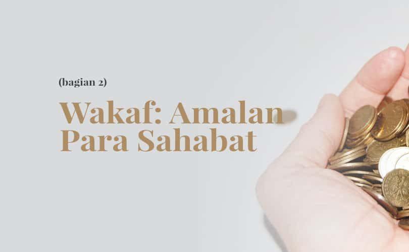 Wakaf: Amalan Para Sahabat radhiyallahu'anhum (Bag. 2)